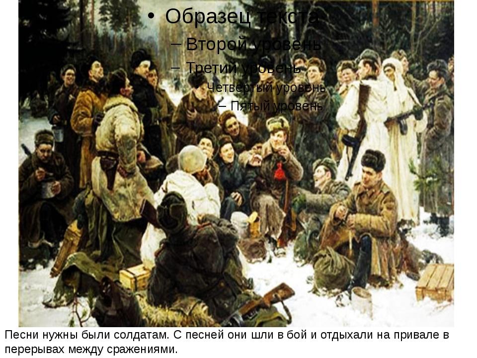 Песни нужны были солдатам. С песней они шли в бой и отдыхали на привале в пе...