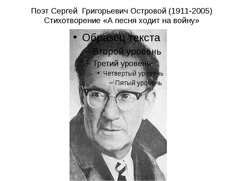 Поэт Сергей Григорьевич Островой (1911-2005) Стихотворение «А песня ходит на...