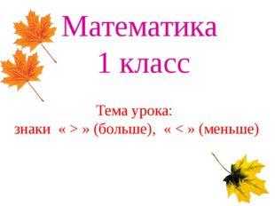 Математика 1 класс Тема урока: знаки « > » (больше), « < » (меньше)