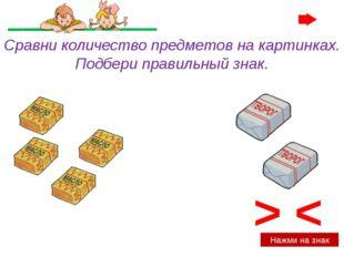 < > Нажми на знак Сравни количество предметов на картинках. Подбери правильны