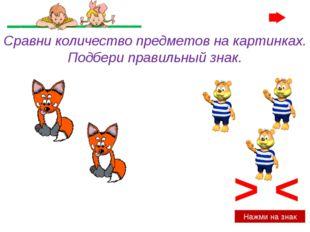> < Нажми на знак Сравни количество предметов на картинках. Подбери правильны