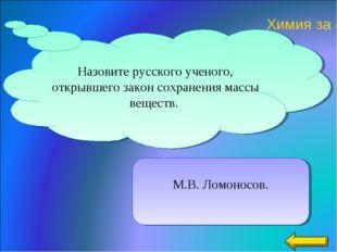 М.В. Ломоносов. Назовите русского ученого, открывшего закон сохранения массы