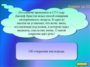Об открытии кислорода Это событие произошло в 1771 году. Джозеф Пристли искал
