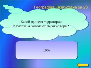 Какой процент территории Казахстана занимают высокие горы? 10% География Каза