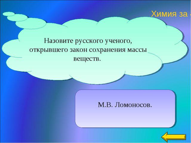 М.В. Ломоносов. Назовите русского ученого, открывшего закон сохранения массы...