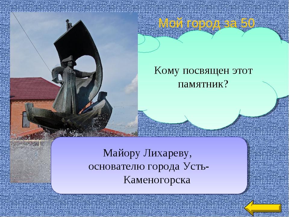 Кому посвящен этот памятник? Мой город за 50 Майору Лихареву, основателю горо...