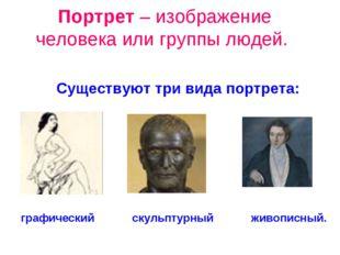 Портрет – изображение человека или группы людей. графический скульптурный жив
