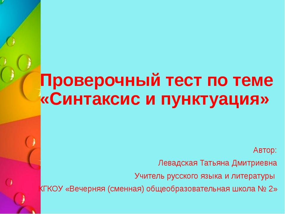 Проверочный тест по теме «Синтаксис и пунктуация» Автор: Левадская Татьяна Дм...