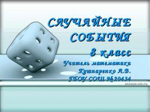 СЛУЧАЙНЫЕ СОБЫТИЯ 8 класс Учитель математики Кушнаренко Л.В. ГБОУ СОШ № 20434
