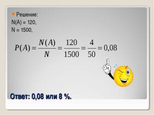 Ответ: 0,08 или 8 %. Решение: N(A) = 120, N = 1500,