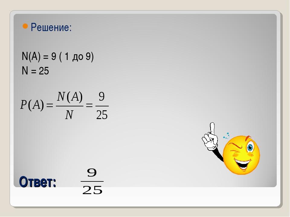 Ответ: Решение: N(A) = 9 ( 1 до 9) N = 25