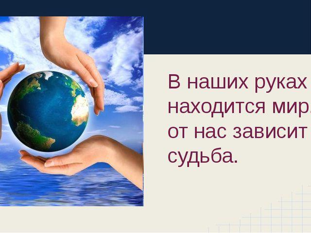 В наших руках находится мир. И от нас зависит его судьба.