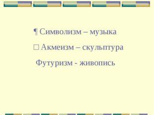 ¶ Символизм – музыка □ Акмеизм – скульптура ﻼ Футуризм - живопись