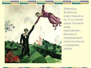 Живопись М.Шагала повествовательна. В ее основе лежит бытовой жанр, повседнев