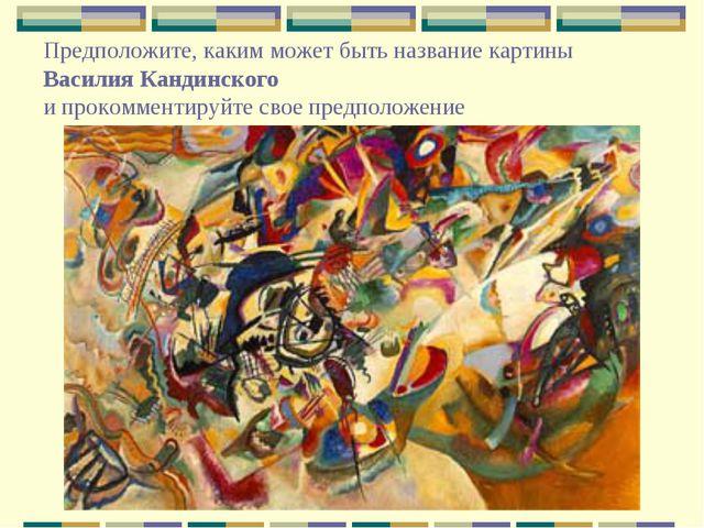 Предположите, каким может быть название картины Василия Кандинского и прокомм...