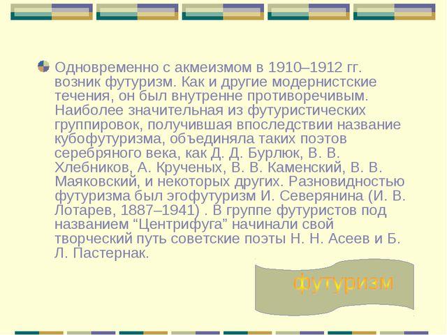 Одновременно с акмеизмом в 1910–1912 гг. возник футуризм. Как и другие модерн...