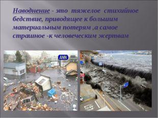 Наводнение - это тяжелое стихийное бедствие, приводящее к большим материальны
