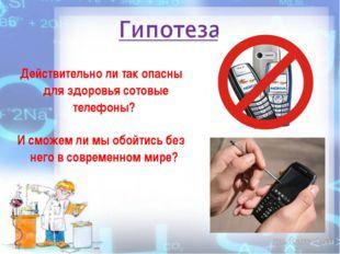 Действительно ли так опасны для здоровья сотовые телефоны? И сможем ли мы об