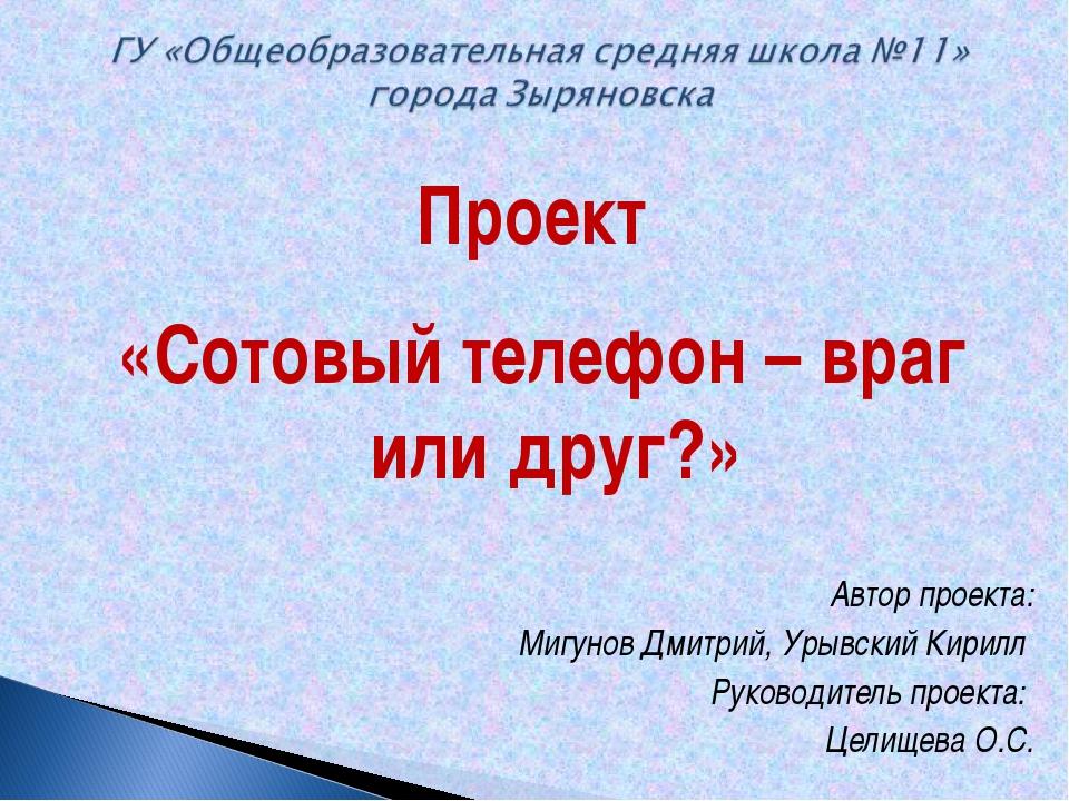 Проект «Сотовый телефон – враг или друг?» Автор проекта: Мигунов Дмитрий, Уры...