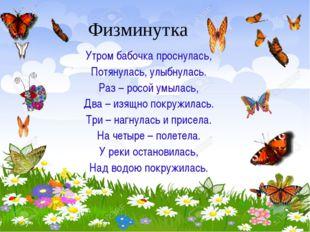 Физминутка Утром бабочка проснулась, Потянулась, улыбнулась. Раз – росой умыл