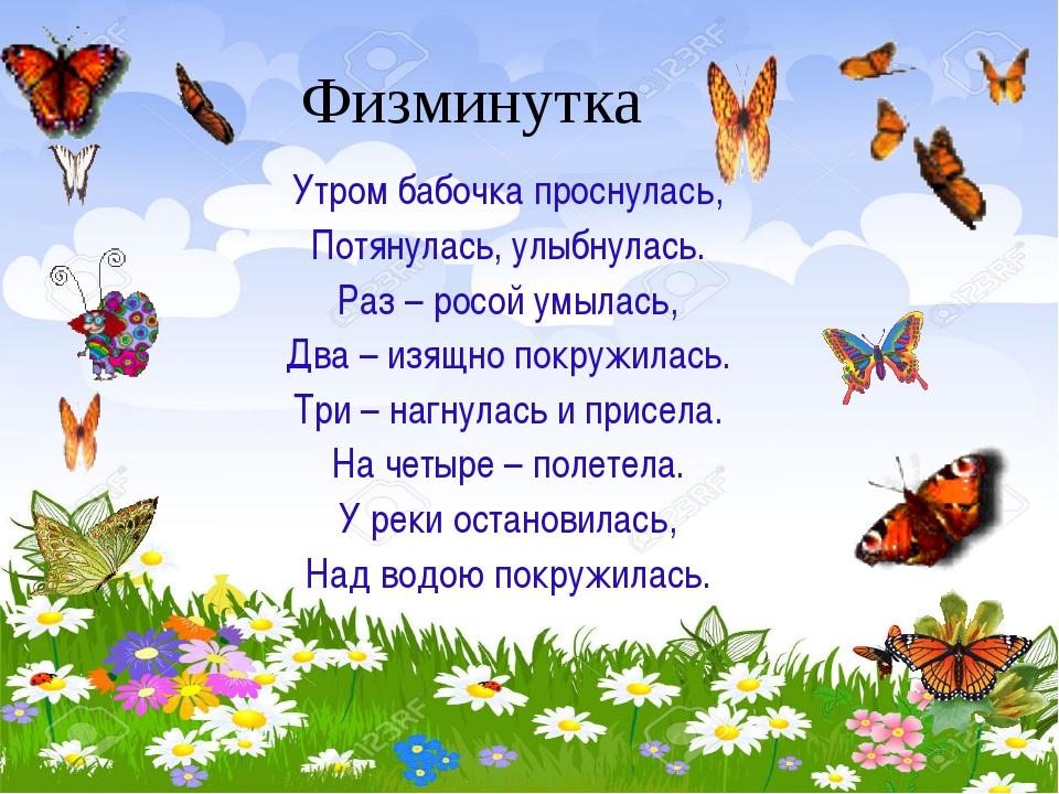 Физминутка Утром бабочка проснулась, Потянулась, улыбнулась. Раз – росой умыл...