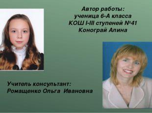 Автор работы: ученица 6-А класса КОШ I-III ступеней №41 Конограй Алина Учител