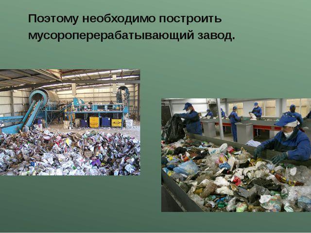 Поэтому необходимо построить мусороперерабатывающий завод.