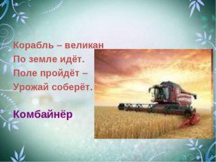 Корабль – великан По земле идёт. Поле пройдёт – Урожай соберёт. Комбайнёр