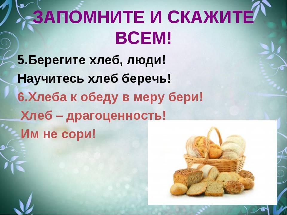 ЗАПОМНИТЕ И СКАЖИТЕ ВСЕМ! 5.Берегите хлеб, люди! Научитесь хлеб беречь! 6.Хле...