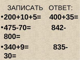 ЗАПИСАТЬ ОТВЕТ: 200+10+5= 400+35= 475-70= 842-800= 340+9= 835-30= 567-500= 24