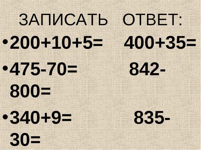 ЗАПИСАТЬ ОТВЕТ: 200+10+5= 400+35= 475-70= 842-800= 340+9= 835-30= 567-500= 24...