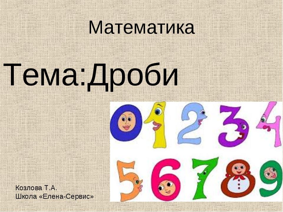Математика Тема:Дроби Козлова Т.А. Школа «Елена-Сервис»