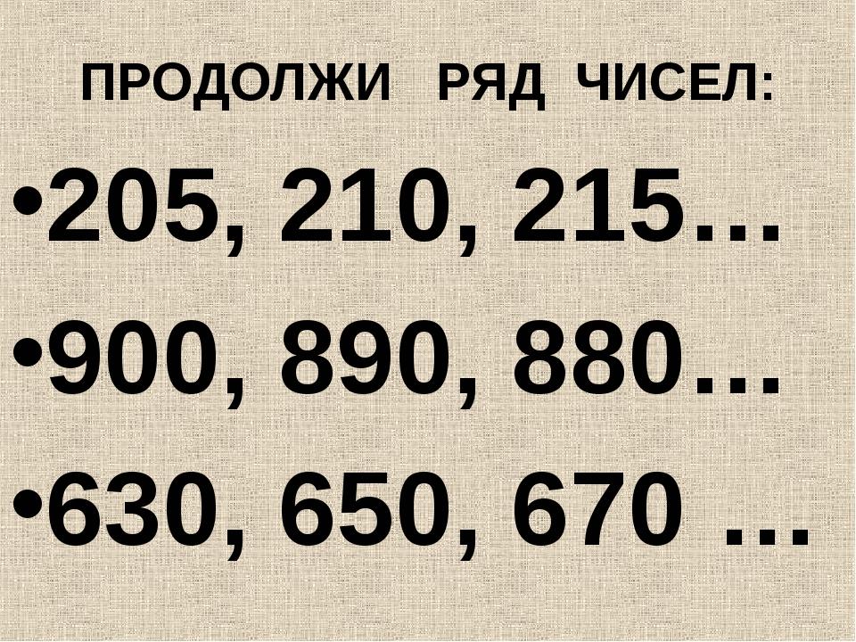 ПРОДОЛЖИ РЯД ЧИСЕЛ: 205, 210, 215… 900, 890, 880… 630, 650, 670 …