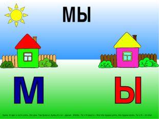 . Буква М идет в гости опять. Вот дом. Там буква Ы. Буквы М и Ы – друзья. МММ