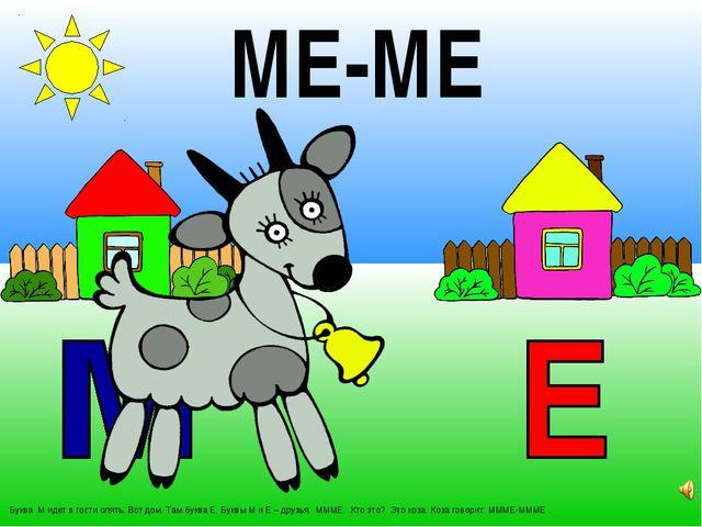 Буква М идет в гости опять. Вот дом. Там буква Е. Буквы М и Е – друзья. МММЕ...