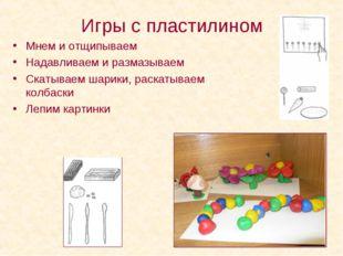 Игры с пластилином Мнем и отщипываем Надавливаем и размазываем Скатываем шари