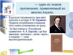 Тире́ — один из знаков препинания, применяемый во многих языках. В русскую п