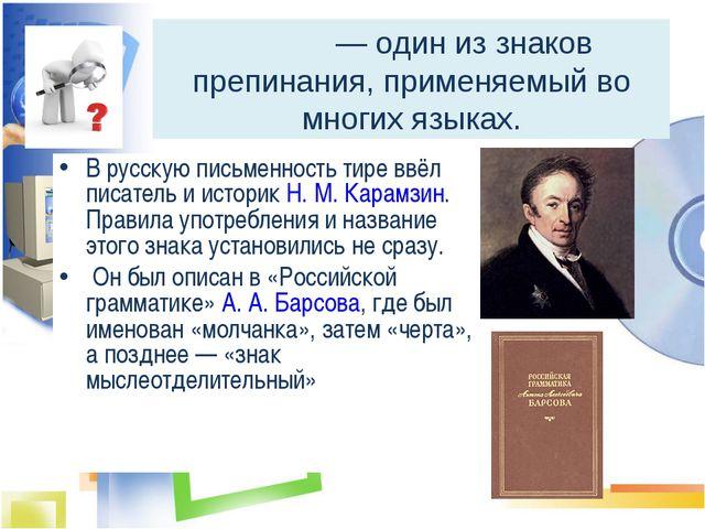 Тире́ — один из знаков препинания, применяемый во многих языках. В русскую п...
