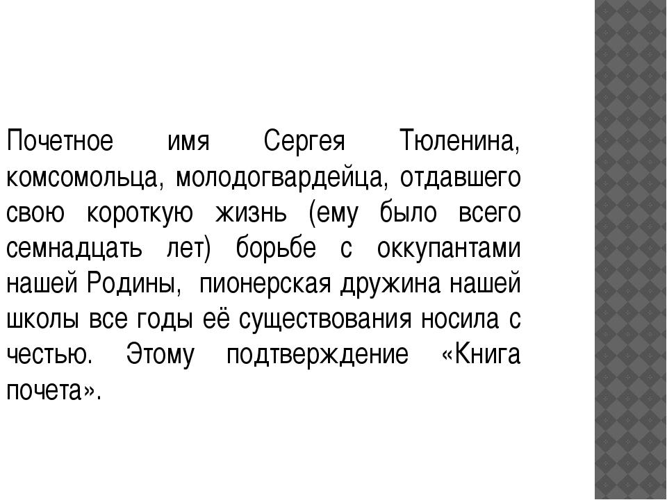 Почетное имя Сергея Тюленина, комсомольца, молодогвардейца, отдавшего свою ко...