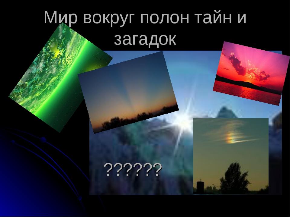 Мир вокруг полон тайн и загадок ??????