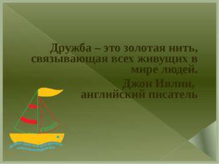 Дружба – это золотая нить, связывающая всех живущих в мире людей. Джон Ивлин