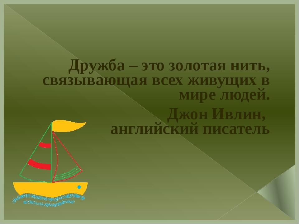 Дружба – это золотая нить, связывающая всех живущих в мире людей. Джон Ивлин...