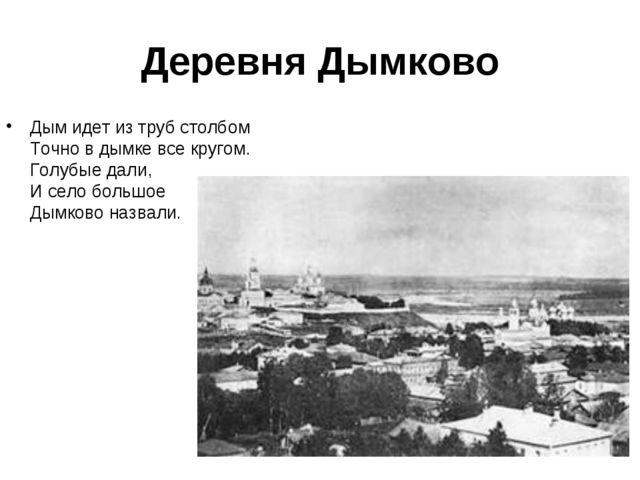 Деревня Дымково Дым идет из труб столбом Точно в дымке все кругом. Голубые да...