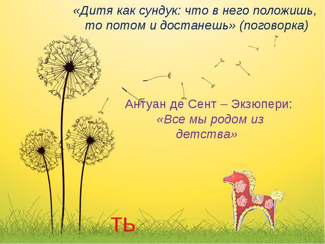«Дитя как сундук: что в него положишь, то потом и достанешь» (поговорка) Анту...