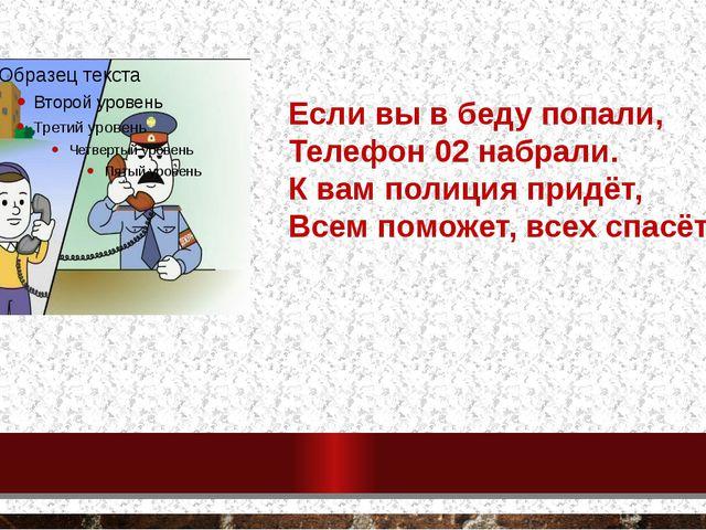 Если вы в беду попали, Телефон 02 набрали. К вам полиция придёт, Всем поможет...