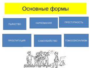 Основные формы ПЬЯНСТВО НАРКОМАНИЯ ПРЕСТУПНОСТЬ ПРОСТИТУЦИЯ САМОУБИЙСТВО ГОМО