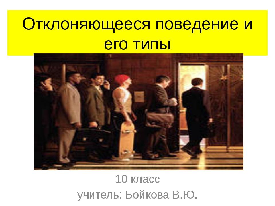 Отклоняющееся поведение и его типы 10 класс учитель: Бойкова В.Ю.