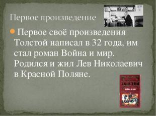 Первое своё произведения Толстой написал в 32 года, им стал роман Война и мир