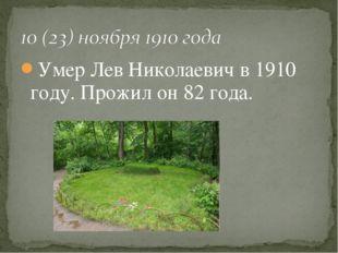 Умер Лев Николаевич в 1910 году. Прожил он 82 года.