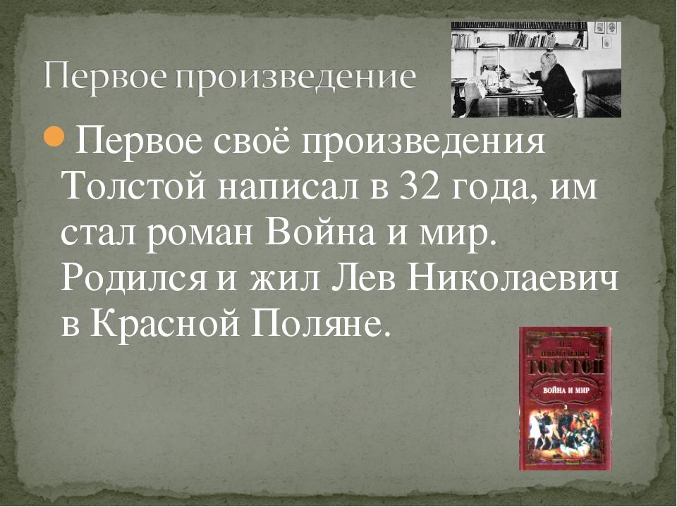 Первое своё произведения Толстой написал в 32 года, им стал роман Война и мир...